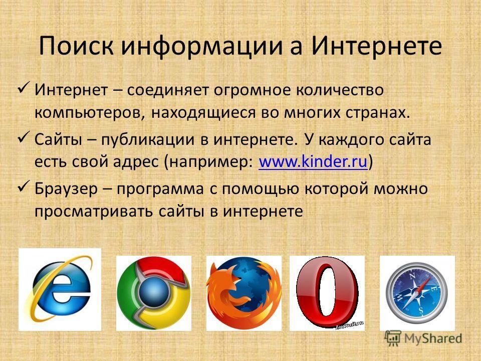 Поиск информации а Интернете Интернет – соединяет огромное количество компьютеров, находящиеся во многих странах. Сайты – публикации в интернете. У каждого сайта есть свой адрес (например: www.kinder.ru)www.kinder.ru Браузер – программа с помощью кот