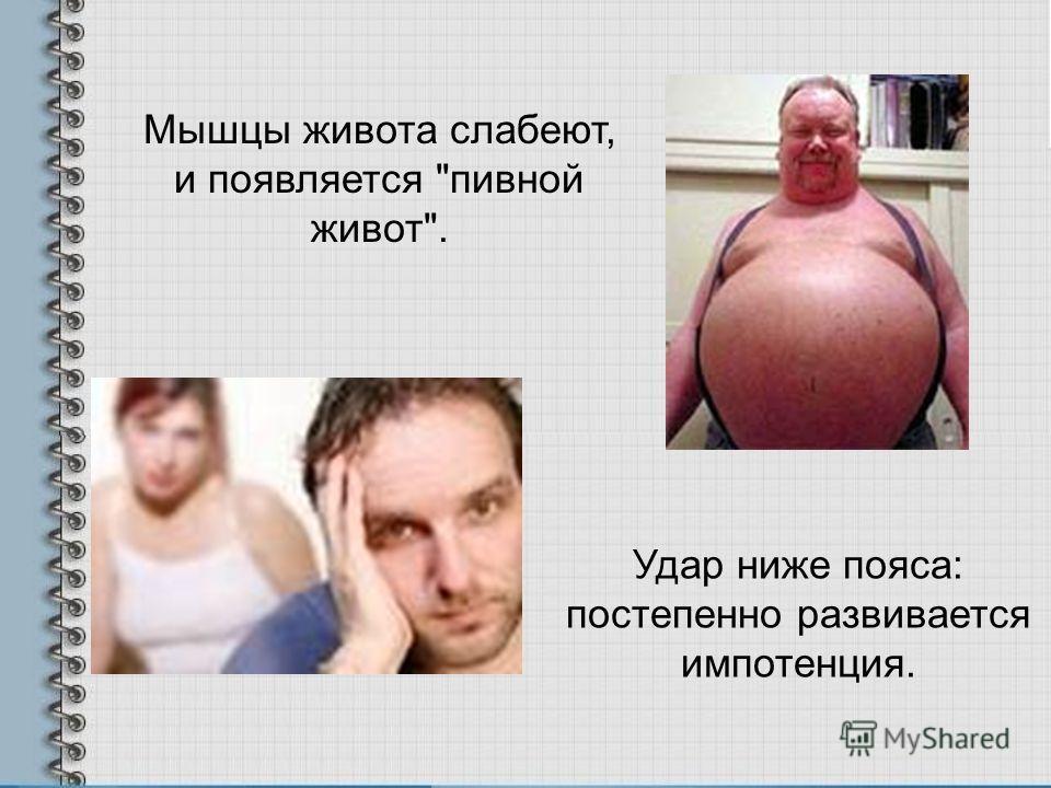 Удар ниже пояса: постепенно развивается импотенция. Мышцы живота слабеют, и появляется пивной живот.