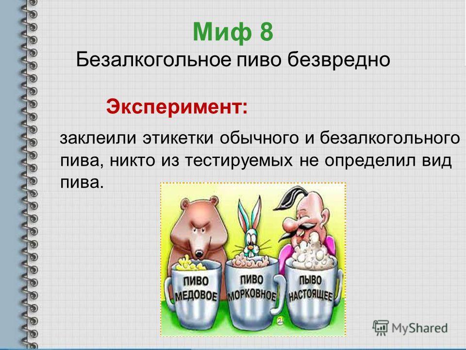 Миф 8 Безалкогольное пиво безвредно Эксперимент: заклеили этикетки обычного и безалкогольного пива, никто из тестируемых не определил вид пива.