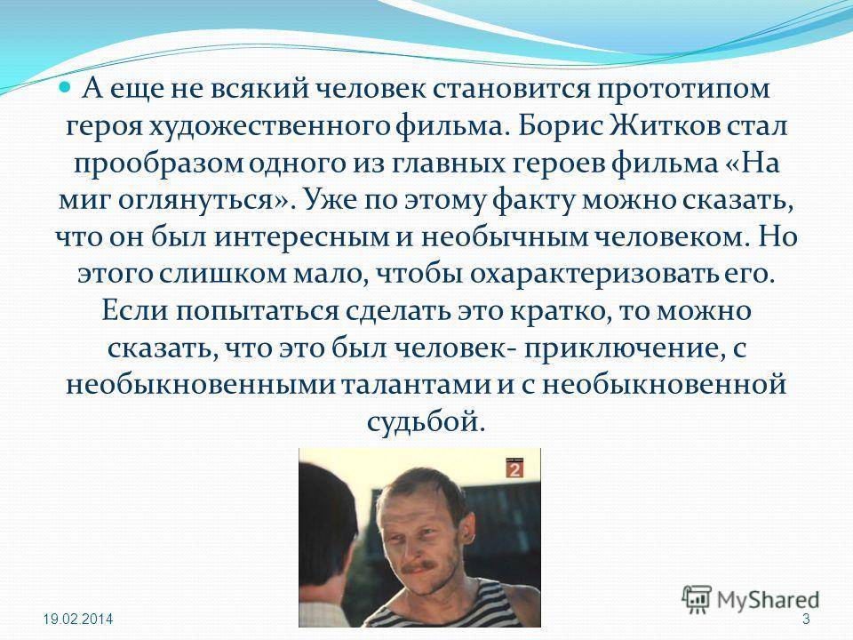 А еще не всякий человек становится прототипом героя художественного фильма. Борис Житков стал прообразом одного из главных героев фильма «На миг оглянуться». Уже по этому факту можно сказать, что он был интересным и необычным человеком. Но этого слиш