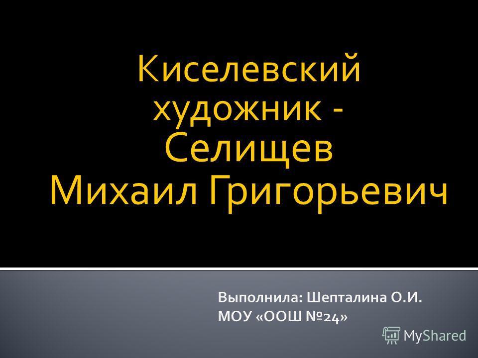 Киселевский художник - Селищев Михаил Григорьевич