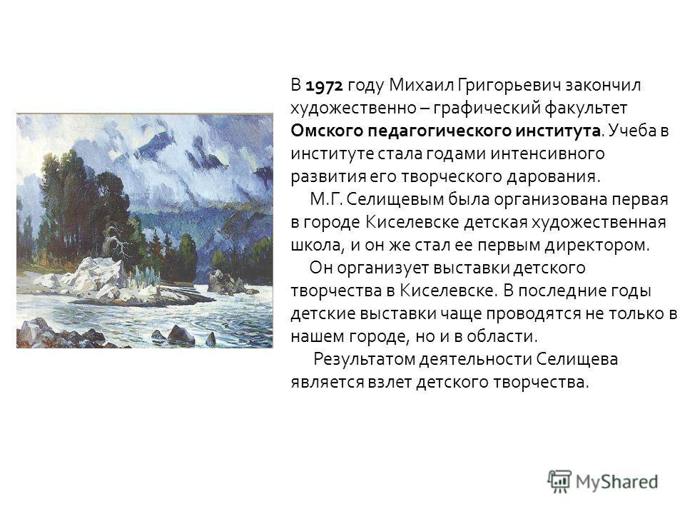 В 1972 году Михаил Григорьевич закончил художественно – графический факультет Омского педагогического института. Учеба в институте стала годами интенсивного развития его творческого дарования. М.Г. Селищевым была организована первая в городе Киселевс