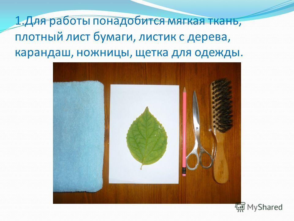 1.Для работы понадобится мягкая ткань, плотный лист бумаги, листик с дерева, карандаш, ножницы, щетка для одежды.