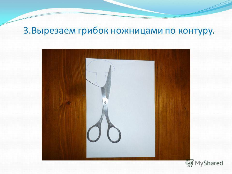 3.Вырезаем грибок ножницами по контуру.