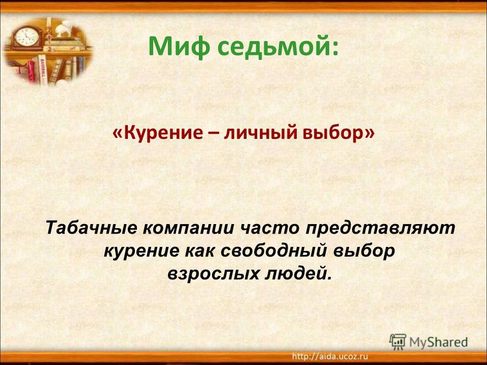 Миф седьмой: «Курение – личный выбор» Табачные компании часто представляют курение как свободный выбор взрослых людей.