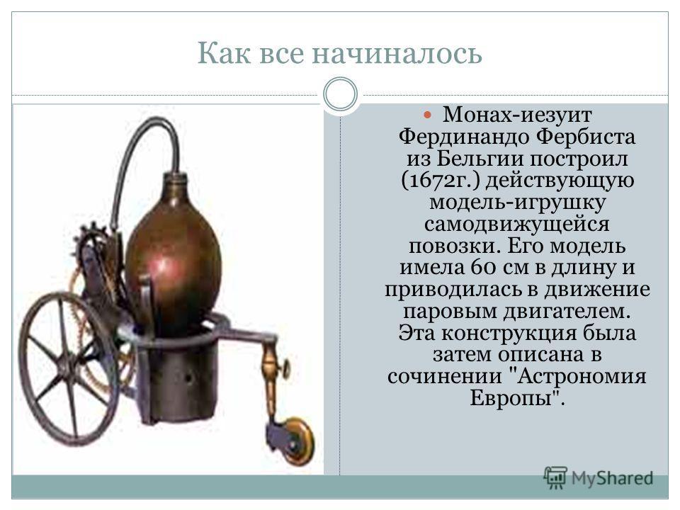Монах-иезуит Фердинандо Фербиста из Бельгии построил (1672г.) действующую модель-игрушку самодвижущейся повозки. Его модель имела 60 см в длину и приводилась в движение паровым двигателем. Эта конструкция была затем описана в сочинении