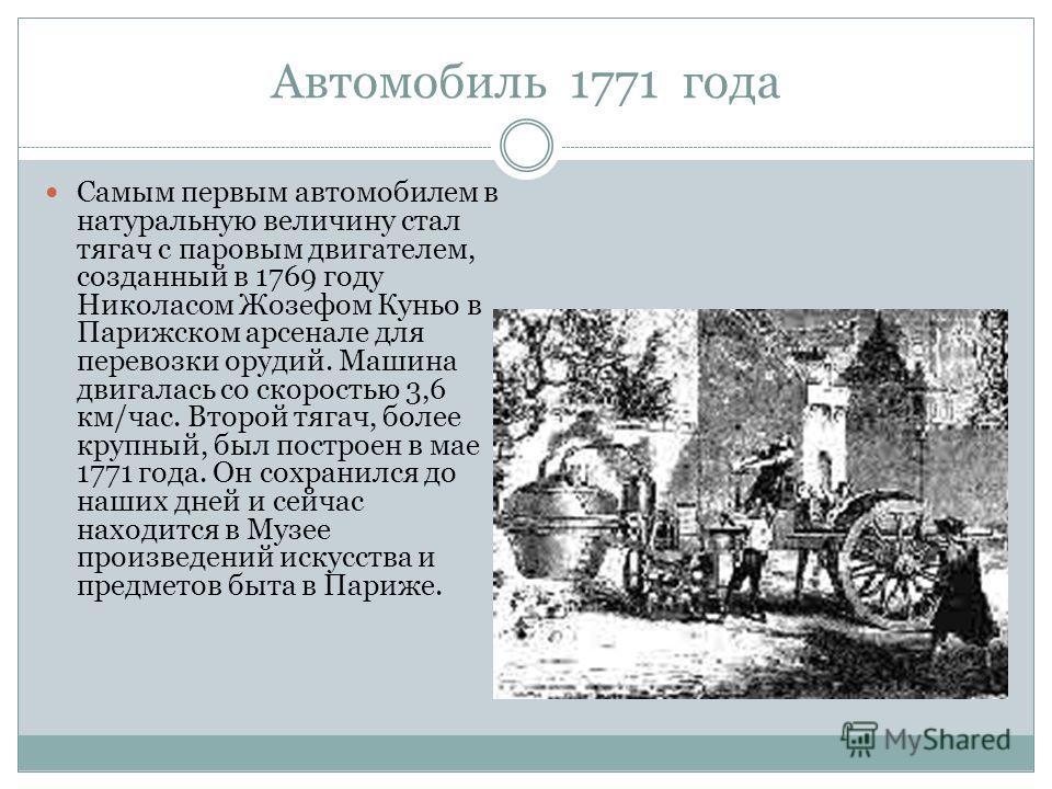 Автомобиль 1771 года Самым первым автомобилем в натуральную величину стал тягач с паровым двигателем, созданный в 1769 году Николасом Жозефом Куньо в Парижском арсенале для перевозки орудий. Машина двигалась со скоростью 3,6 км/час. Второй тягач, бол