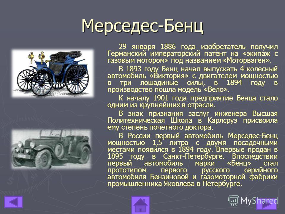 29 января 1886 года изобретатель получил Германский императорский патент на «экипаж с газовым мотором» под названием «Моторваген». В 1893 году Бенц начал выпускать 4-колесный автомобиль «Виктория» с двигателем мощностью в три лошадиные силы, в 1894 г