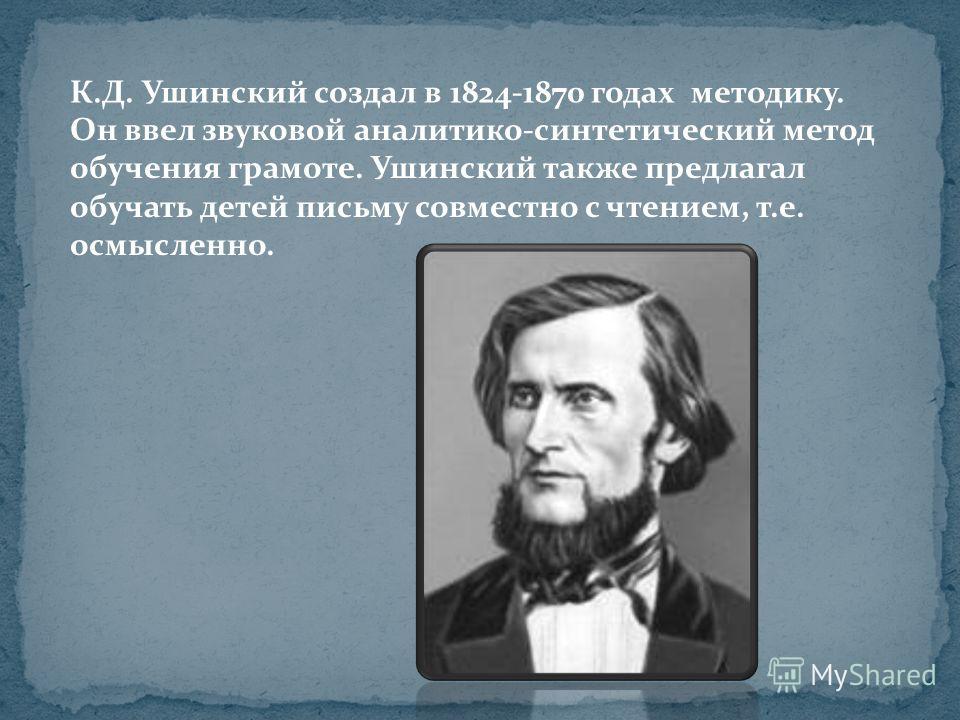 К.Д. Ушинский создал в 1824-1870 годах методику. Он ввел звуковой аналитико-синтетический метод обучения грамоте. Ушинский также предлагал обучать детей письму совместно с чтением, т.е. осмысленно.