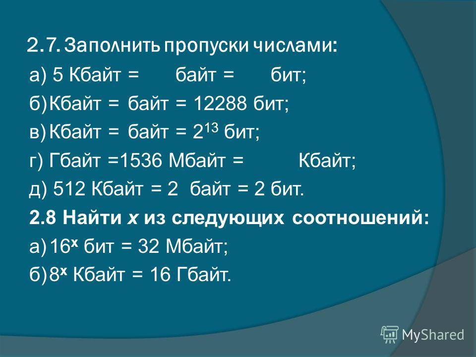 2.7. Заполнить пропуски числами: а) 5 Кбайт = байт = бит; б)Кбайт = байт = 12288 бит; в)Кбайт = байт = 2 13 бит; г)Гбайт =1536 Мбайт = Кбайт; д) 512 Кбайт = 2 байт = 2 бит. 2.8 Найти х из следующих соотношений: а)16 х бит = 32 Мбайт; б)8 х Кбайт = 16