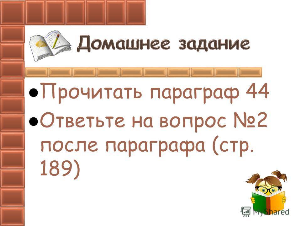 Прочитать параграф 44 Ответьте на вопрос 2 после параграфа (стр. 189)