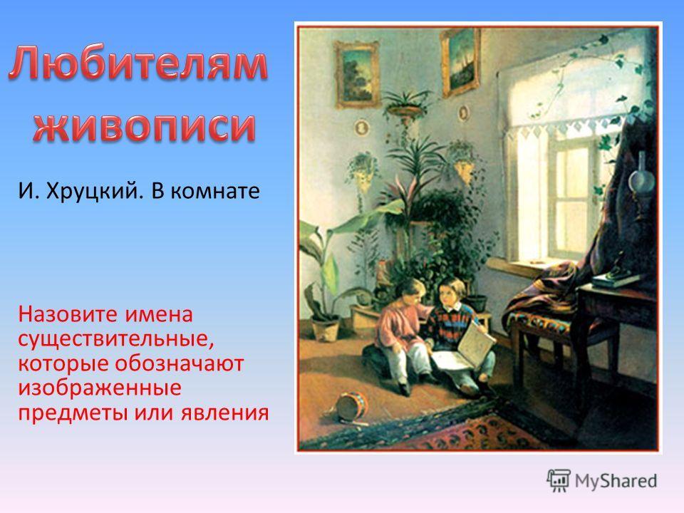 И. Хруцкий. В комнате Назовите имена существительные, которые обозначают изображенные предметы или явления