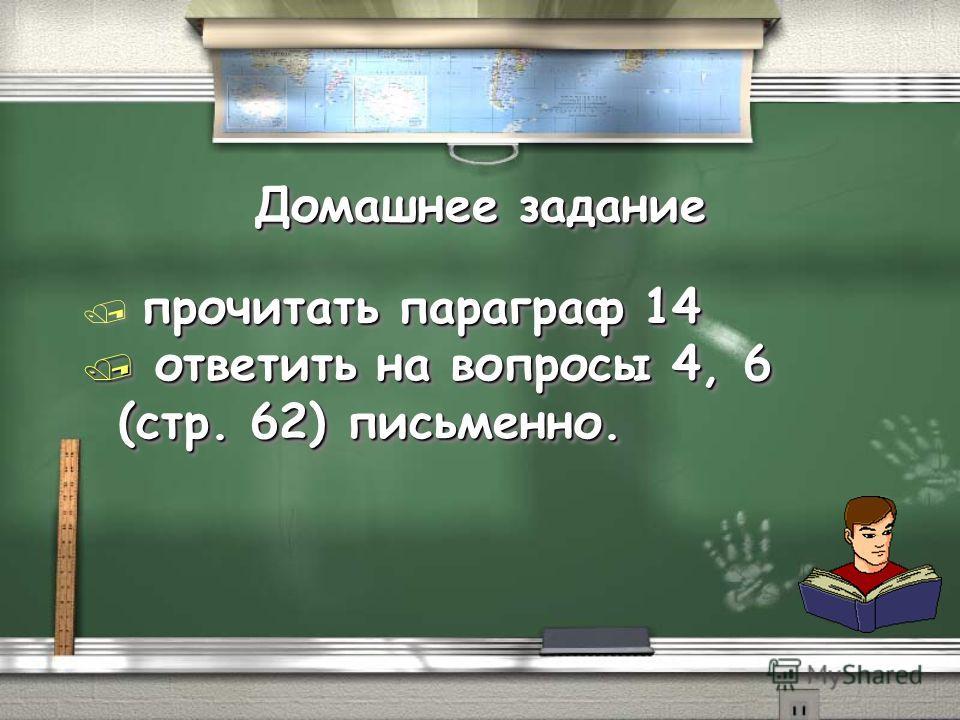 Домашнее задание прочитать параграф 14 / прочитать параграф 14 / ответить на вопросы 4, 6 (стр. 62) письменно. прочитать параграф 14 / прочитать параграф 14 / ответить на вопросы 4, 6 (стр. 62) письменно.