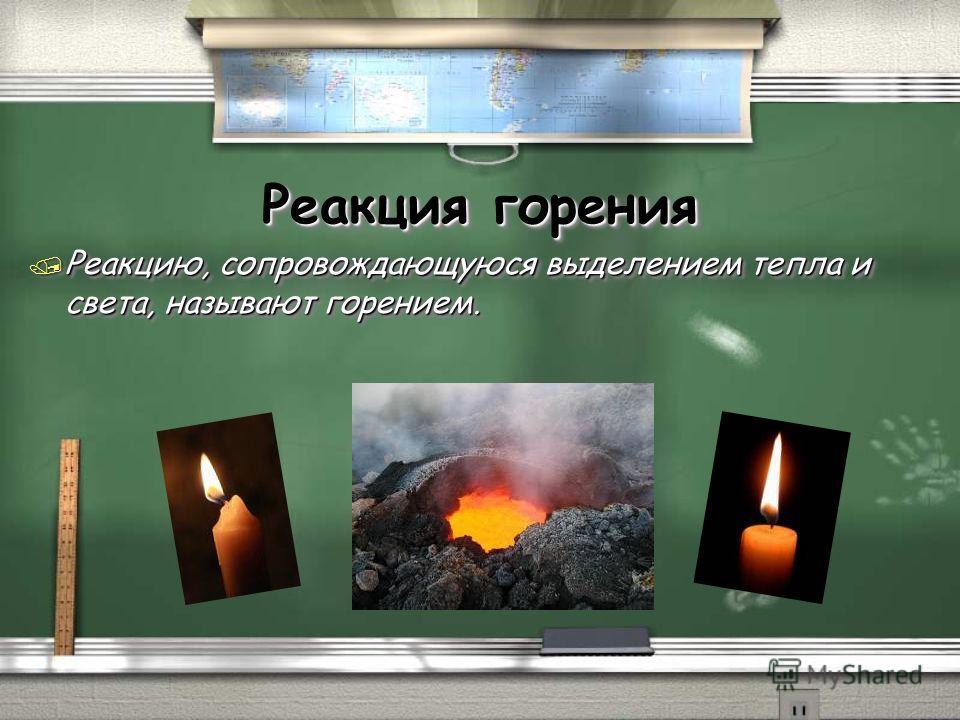 Реакция горения / Реакцию, сопровождающуюся выделением тепла и света, называют горением.