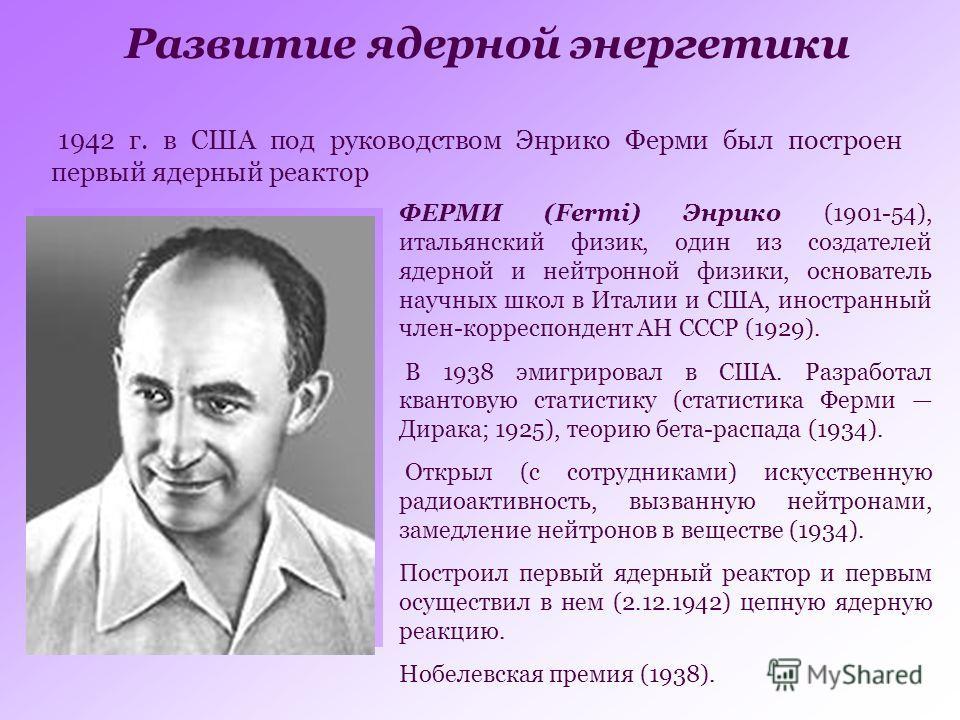 Развитие ядерной энергетики 1942 г. в США под руководством Энрико Ферми был построен первый ядерный реактор ФЕРМИ (Fermi) Энрико (1901-54), итальянский физик, один из создателей ядерной и нейтронной физики, основатель научных школ в Италии и США, ино