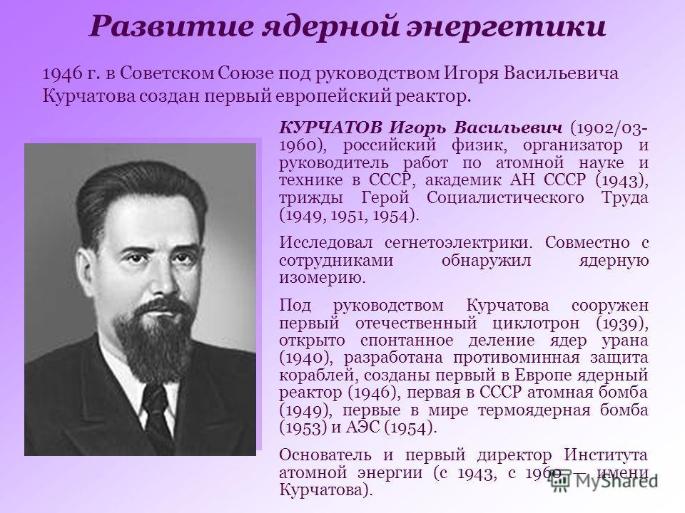 1946 г. в Советском Союзе под руководством Игоря Васильевича Курчатова создан первый европейский реактор. Развитие ядерной энергетики КУРЧАТОВ Игорь Васильевич (1902/03- 1960), российский физик, организатор и руководитель работ по атомной науке и тех