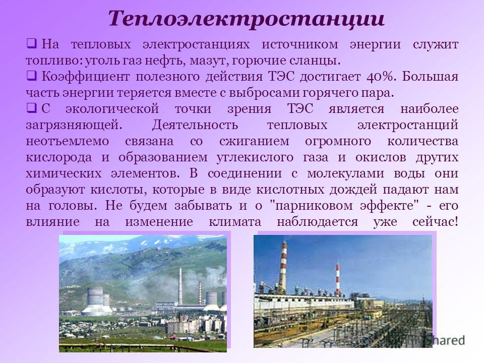Теплоэлектростанции На тепловых электростанциях источником энергии служит топливо: уголь газ нефть, мазут, горючие сланцы. Коэффициент полезного действия ТЭС достигает 40%. Большая часть энергии теряется вместе с выбросами горячего пара. С экологичес