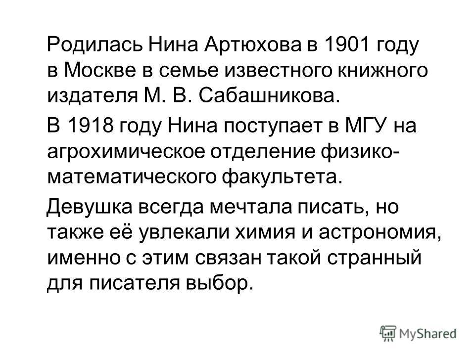 Родилась Нина Артюхова в 1901 году в Москве в семье известного книжного издателя М. В. Сабашникова. В 1918 году Нина поступает в МГУ на агрохимическое отделение физико- математического факультета. Девушка всегда мечтала писать, но также её увлекали х