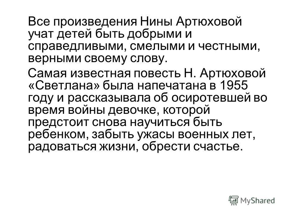 Все произведения Нины Артюховой учат детей быть добрыми и справедливыми, смелыми и честными, верными своему слову. Самая известная повесть Н. Артюховой «Светлана» была напечатана в 1955 году и рассказывала об осиротевшей во время войны девочке, котор