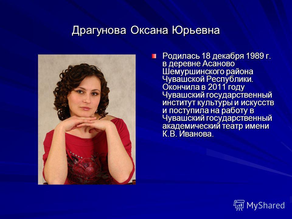 Драгунова Оксана Юрьевна Родилась 18 декабря 1989 г. в деревне Асаново Шемуршинского района Чувашской Республики. Окончила в 2011 году Чувашский государственный институт культуры и искусств и поступила на работу в Чувашский государственный академичес