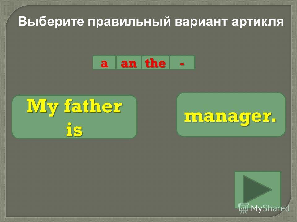 Выберите правильный вариант артикля aanthe- My father is manager.