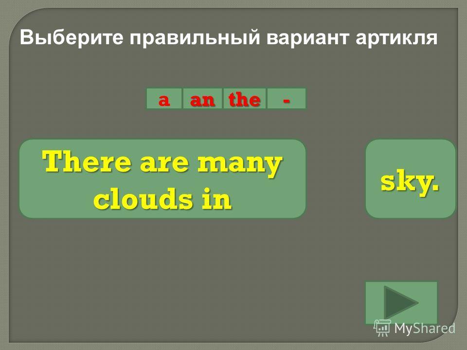 Выберите правильный вариант артикля aanthe- There are many clouds in sky.