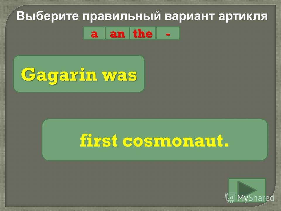 Выберите правильный вариант артикля aanthe- Gagarin was first cosmonaut.