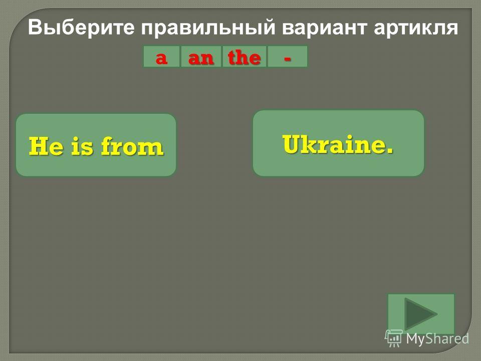 Выберите правильный вариант артикля aanthe- He is from Ukraine.