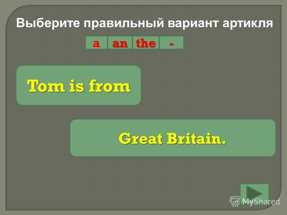Выберите правильный вариант артикля aanthe- Tom is from Great Britain.