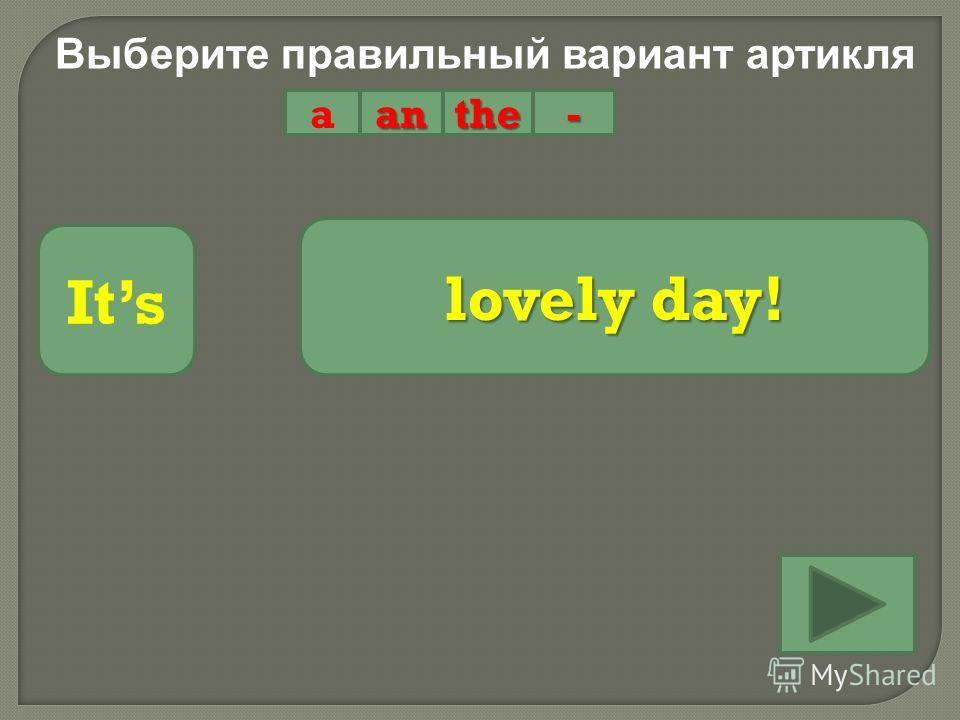 Выберите правильный вариант артикля aanthe- Its lovely day!
