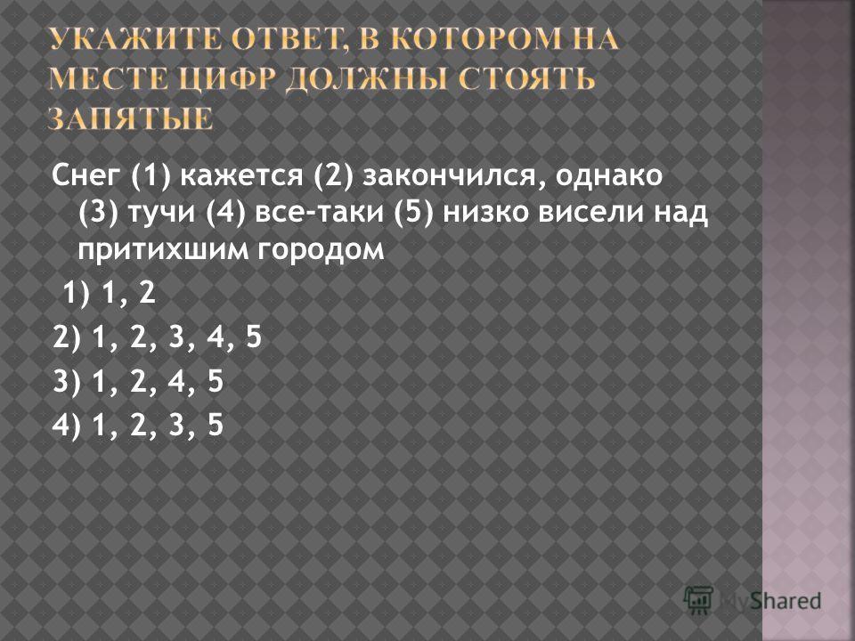 Снег (1) кажется (2) закончился, однако (3) тучи (4) все-таки (5) низко висели над притихшим городом 1) 1, 2 2) 1, 2, 3, 4, 5 3) 1, 2, 4, 5 4) 1, 2, 3, 5