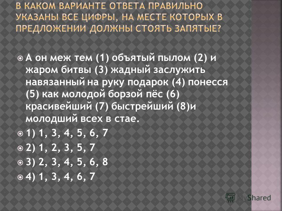 А он меж тем (1) объятый пылом (2) и жаром битвы (3) жадный заслужить навязанный на руку подарок (4) понесся (5) как молодой борзой пёс (6) красивейший (7) быстрейший (8)и молодший всех в стае. 1) 1, 3, 4, 5, 6, 7 2) 1, 2, 3, 5, 7 3) 2, 3, 4, 5, 6, 8