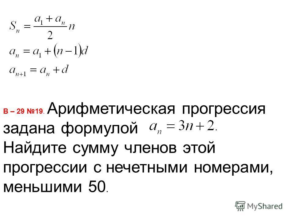 В – 29 19. Арифметическая прогрессия задана формулой Найдите сумму членов этой прогрессии с нечетными номерами, меньшими 50.
