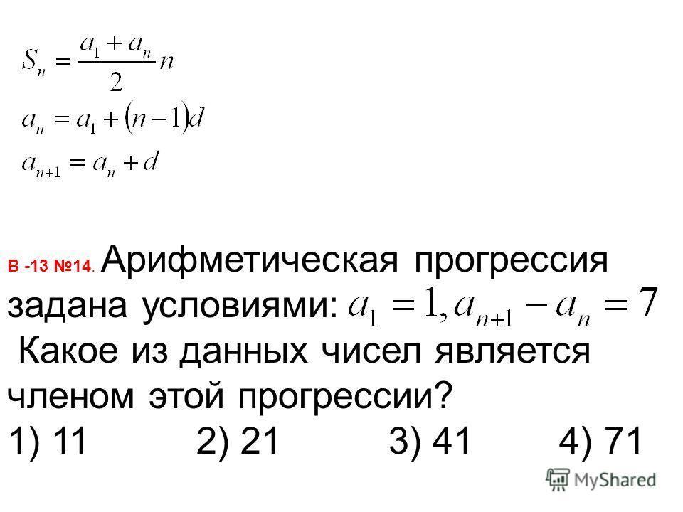В -13 14. Арифметическая прогрессия задана условиями: Какое из данных чисел является членом этой прогрессии? 1) 11 2) 21 3) 41 4) 71