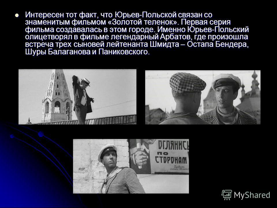 Интересен тот факт, что Юрьев-Польской связан со знаменитым фильмом «Золотой теленок». Первая серия фильма создавалась в этом городе. Именно Юрьев-Польский олицетворял в фильме легендарный Арбатов, где произошла встреча трех сыновей лейтенанта Шмидта