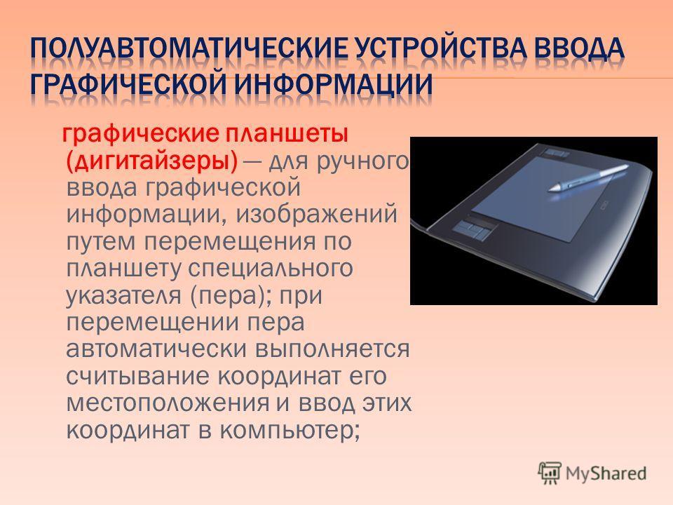 графические планшеты (дигитайзеры) для ручного ввода графической информации, изображений путем перемещения по планшету специального указателя (пера); при перемещении пера автоматически выполняется считывание координат его местоположения и ввод этих к