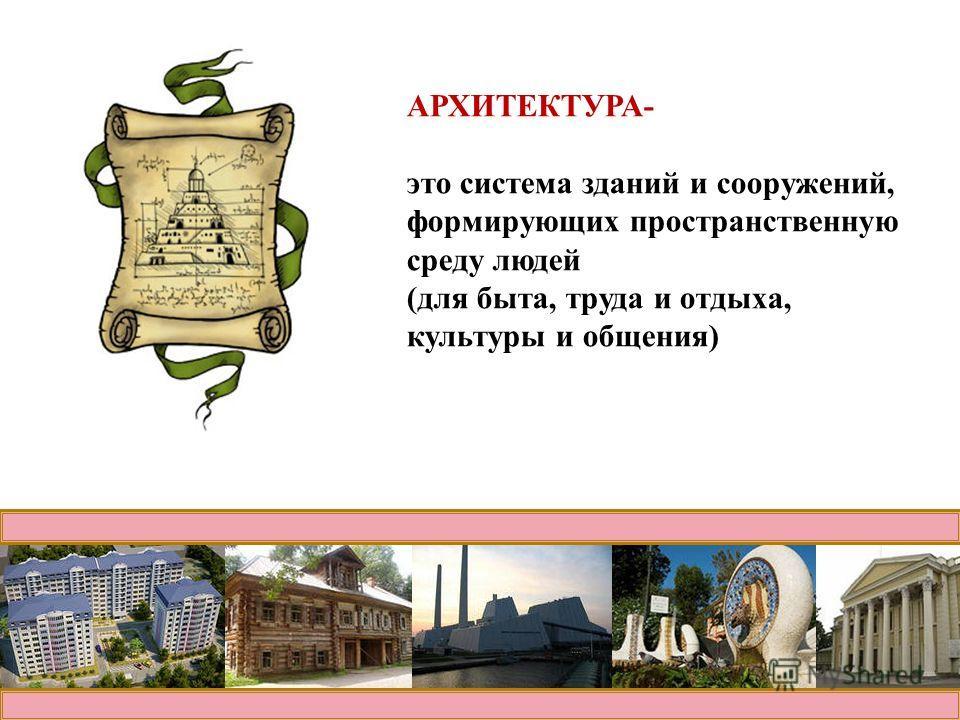 АРХИТЕКТУРА- это система зданий и сооружений, формирующих пространственную среду людей (для быта, труда и отдыха, культуры и общения)