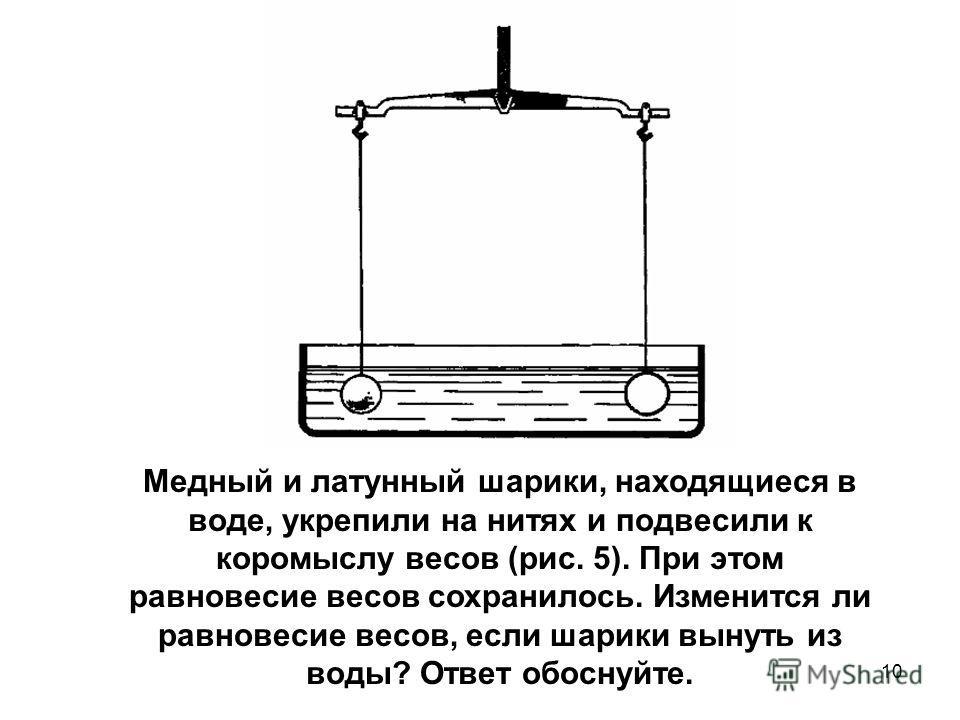 Медный и латунный шарики, находящиеся в воде, укрепили на нитях и подвесили к коромыслу весов (рис. 5). При этом равновесие весов сохранилось. Изменится ли равновесие весов, если шарики вынуть из воды? Ответ обоснуйте. 10