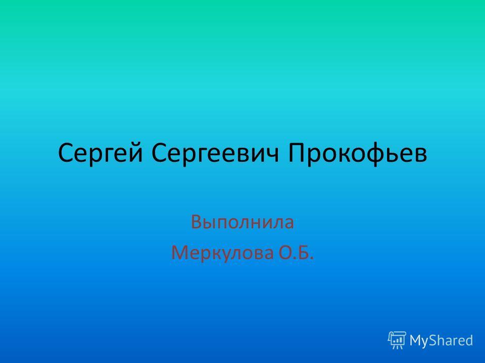 Сергей Сергеевич Прокофьев Выполнила Меркулова О.Б.
