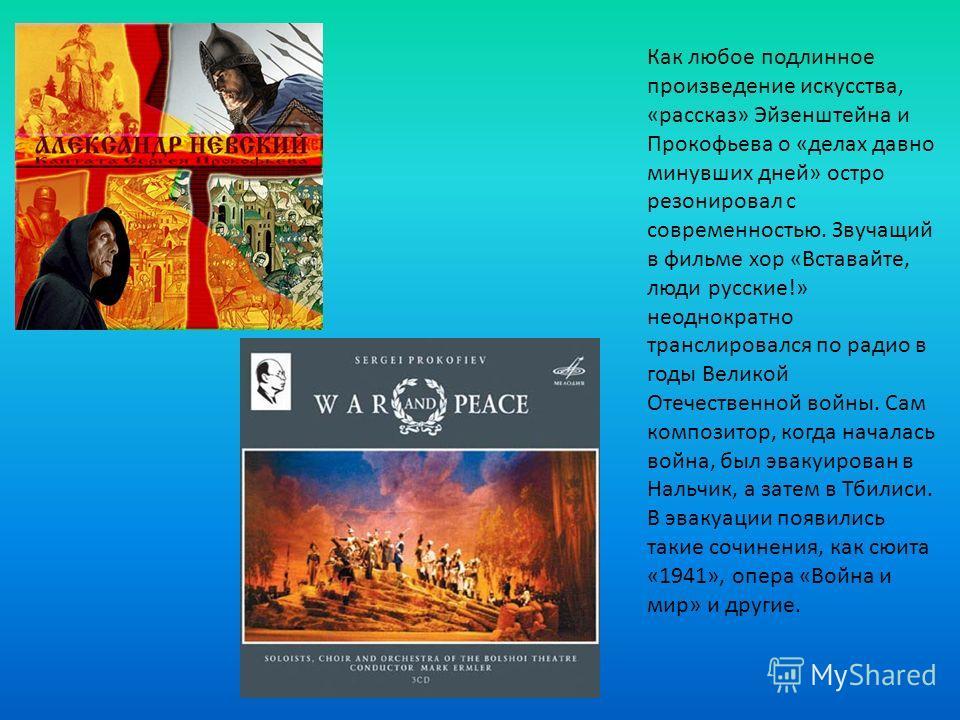 Как любое подлинное произведение искусства, «рассказ» Эйзенштейна и Прокофьева о «делах давно минувших дней» остро резонировал с современностью. Звучащий в фильме хор «Вставайте, люди русские!» неоднократно транслировался по радио в годы Великой Отеч