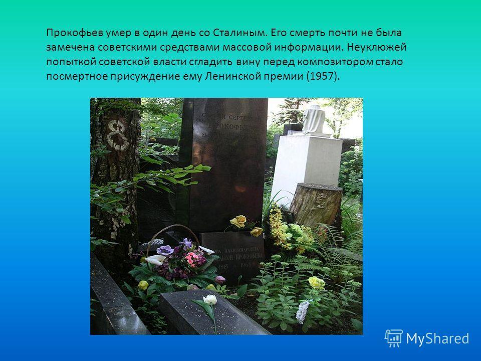 Прокофьев умер в один день со Сталиным. Его смерть почти не была замечена советскими средствами массовой информации. Неуклюжей попыткой советской власти сгладить вину перед композитором стало посмертное присуждение ему Ленинской премии (1957).