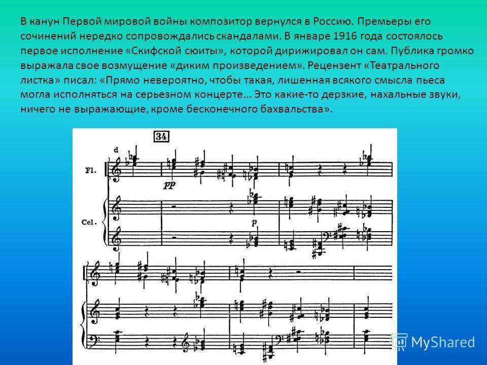 В канун Первой мировой войны композитор вернулся в Россию. Премьеры его сочинений нередко сопровождались скандалами. В январе 1916 года состоялось первое исполнение «Скифской сюиты», которой дирижировал он сам. Публика громко выражала свое возмущение