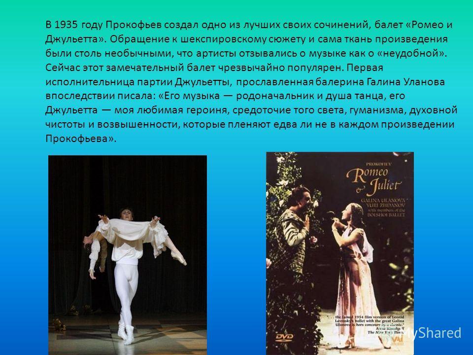 В 1935 году Прокофьев создал одно из лучших своих сочинений, балет «Ромео и Джульетта». Обращение к шекспировскому сюжету и сама ткань произведения были столь необычными, что артисты отзывались о музыке как о «неудобной». Сейчас этот замечательный ба