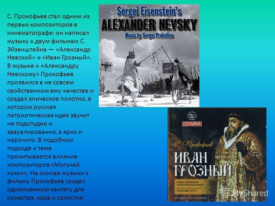 С. Прокофьев стал одним из первых композиторов в кинематографе: он написал музыку к двум фильмам С. Эйзенштейна «Александр Невский» и «Иван Грозный». В музыке к «Александру Невскому» Прокофьев проявился в не совсем свойственном ему качестве и создал