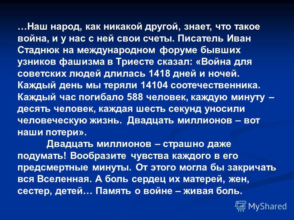 …Наш народ, как никакой другой, знает, что такое война, и у нас с ней свои счеты. Писатель Иван Стаднюк на международном форуме бывших узников фашизма в Триесте сказал: «Война для советских людей длилась 1418 дней и ночей. Каждый день мы теряли 14104