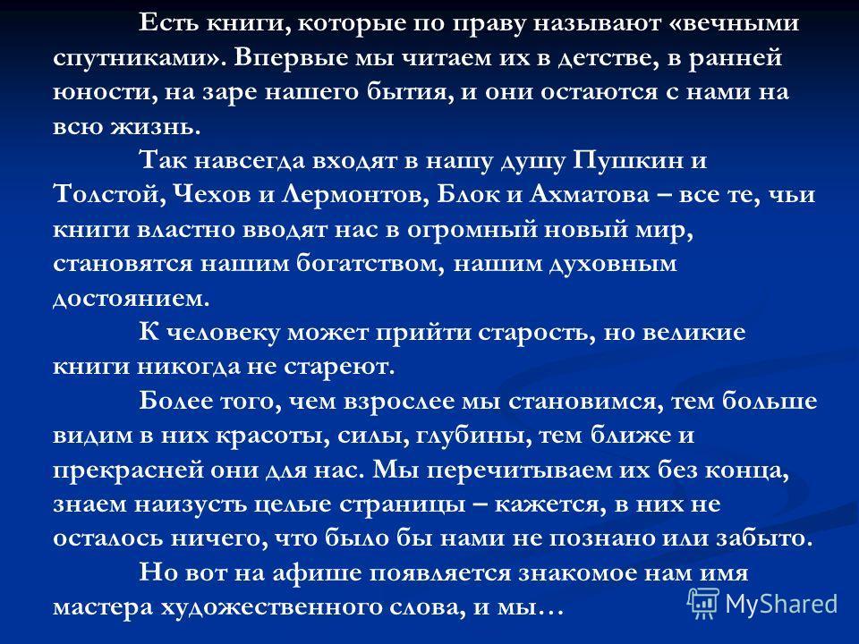 Есть книги, которые по праву называют «вечными спутниками». Впервые мы читаем их в детстве, в ранней юности, на заре нашего бытия, и они остаются с нами на всю жизнь. Так навсегда входят в нашу душу Пушкин и Толстой, Чехов и Лермонтов, Блок и Ахматов