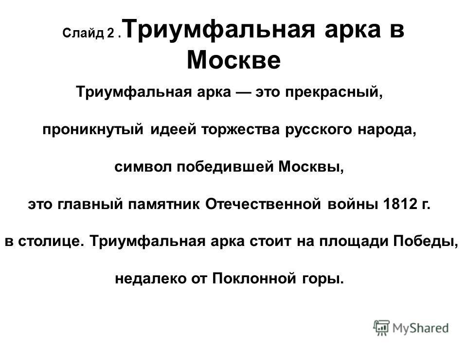 Триумфальная арка это прекрасный, проникнутый идеей торжества русского народа, символ победившей Москвы, это главный памятник Отечественной войны 1812 г. в столице. Триумфальная арка стоит на площади Победы, недалеко от Поклонной горы. Слайд 2. Триум