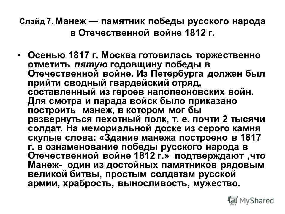 Слайд 7. Манеж памятник победы русского народа в Отечественной войне 1812 г. Осенью 1817 г. Москва готовилась торжественно отметить пятую годовщину победы в Отечественной войне. Из Петербурга должен был прийти сводный гвардейский отряд, составленный