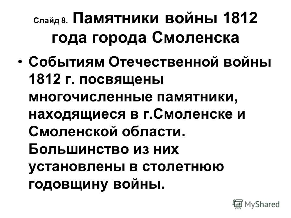 Слайд 8. Памятники войны 1812 года города Смоленска Событиям Отечественной войны 1812 г. посвящены многочисленные памятники, находящиеся в г.Смоленске и Смоленской области. Большинство из них установлены в столетнюю годовщину войны.