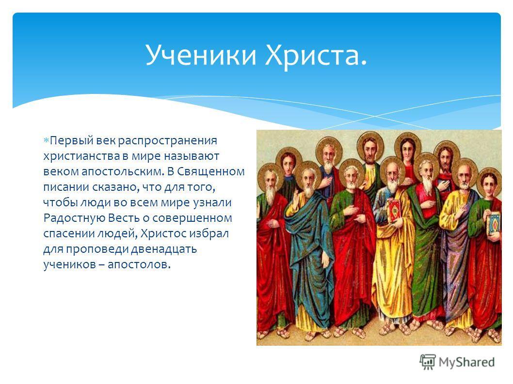Ученики Христа. Первый век распространения христианства в мире называют веком апостольским. В Священном писании сказано, что для того, чтобы люди во всем мире узнали Радостную Весть о совершенном спасении людей, Христос избрал для проповеди двенадцат